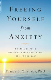Freeing Yourself from Anxiety - 4 Simple Steps to Overcome Worry and Create the Life You Want ebook by Tamar E. Chansky