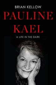 Pauline Kael - A Life in the Dark ebook by Brian Kellow