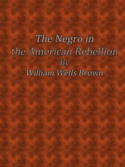 The Negro in the American Rebellion ebook by William Wells Brown