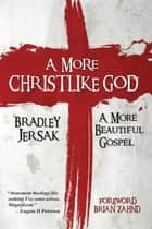 A More Christlike God - A More Beautiful Gospel ebook by Bradley Jersak