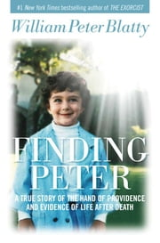 Finding Peter - A True Story of the Hand of Providence and Evidence of Life after Death ebook by William Peter Blatty