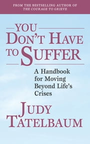 You Don't Have to Suffer - A Handbook for Moving Beyond Life's Crises ebook by Judy Tatelbaum