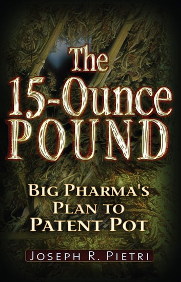 The 15 Ounce Pound - Big Pharma's Plan to Patent Pot ebook by Joseph R. Pietri
