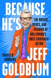 Because He's Jeff Goldblum - The Movies, Memes and Meaning of Hollywood's Most Enigmatic Actor ebook by Travis M. Andrews