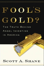 Fools Gold?: The Truth Behind Angel Investing in America ebook by Scott Shane