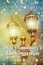 Miss Dominguez's Christmas Kiss and Other Stories - A Ciudad Real Holiday Anthology ebook by Lydia San Andres