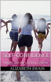 Self-Confidence: How to Live the Life You Deserve ebook by Alizabeth Swain
