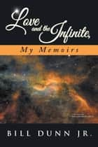 Love and the Infinite, My Memoirs ebook by Bill Dunn