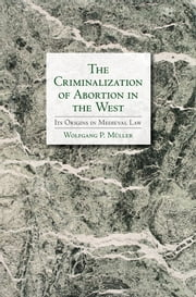 The Criminalization of Abortion in the West - Its Origins in Medieval Law ebook by Wolfgang Müller