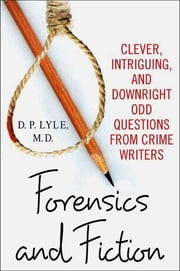 Forensics and Fiction - Clever, Intriguing, and Downright Odd Questions from Crime Writers ebook by D. P. Lyle