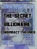The Secret of Becoming A Billionaire By Writing Conspiracy Theories ebook by Brian Abbot
