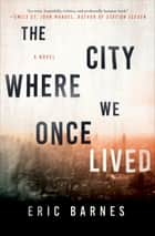 The City Where We Once Lived - A Novel ebook by Eric Barnes