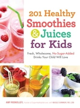201 Healthy Smoothies and Juices for Kids: Fresh, Wholesome, No-Sugar-Added Drinks Your Child Will Love ebook by Amy Roskelley