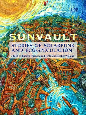 Sunvault - Stories of Solarpunk and Eco-Speculation ebook by Phoebe Wagner,Brontë Christopher Wieland,Jess Barber,Santiago Belluco,Lisa M. Bradley,José M. Jimenez,Chloe N. Clark,Brandon Crilly,Yilun Fan,Jaymee Goh,Maura Lydon,Camille Meyers,Lev Mirov,Kristine Ong Muslim,joel nathanael,Sara Norja,Brandon O'Brien,Daniel José Older,Jack Pevyhouse,Bethany Powell,C. Samuel Rees,Iona Sharma,Nisi Shawl,Karyn L. Stecyk,Bogi Takács,Lavie Tidhar,Aleksei Valentín,T.X. Watson,A.C. Wise,Nick Wood,Tyler Young