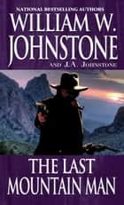The Last Mountain Man ebook by William W. Johnstone