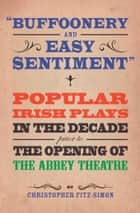 Buffoonery and Easy Sentiment: Popular Irish Plays in the Decade Prior to the Opening of The Abbey Theatre ebook by Christopher Fitz-Simon