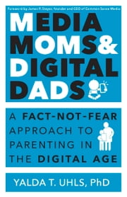 Media Moms and Digital Dads - A Fact Not Fear Approach to Parenting in the Digital Age ebook by Yalda T. Uhls