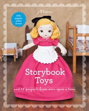 Storybook Toys - Sew 16 Projects from Once Upon a Time • Dolls, Puppets, Softies & More ebook by Jill Hamor