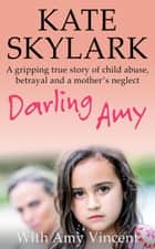 Darling Amy: A Gripping True Story of Child Abuse, Betrayal and a Mother's Neglect - Skylark Child Abuse True Stories ebook by