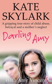 Darling Amy: A Gripping True Story of Child Abuse, Betrayal and a Mother's Neglect - Skylark Child Abuse True Stories eBook by Kate Skylark, Amy Vincent