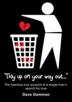 Tidy Up on Your Way Out: The hilarious true account of a single man's search for love ebook by Dave Gammon