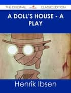 A Doll's House - a play - The Original Classic Edition ebook by Henrik Ibsen