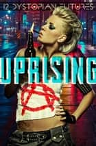 Uprising - 12 Dystopian Futures eBook by JT Lawrence, Colby R. Rice, Jason Werbeloff,...