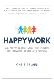 Happywork - A Business Parable About the Journey to Teamwork, Profit, and Purpose ebook by Chris Reimer