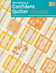 Becoming a Confident Quilter - Lessons and Techniques Plus 14 Quilt Patterns ebook by Elizabeth Dackson