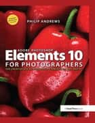 Adobe Photoshop Elements 10 for Photographers - The Creative use of Photoshop Elements on Mac and PC ebook by Philip Andrews