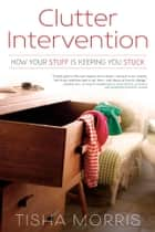 Clutter Intervention - How Your Stuff Is Keeping You Stuck ebook by Tisha Morris