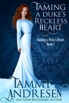 Taming A Duke's Reckless Heart: Taming the Duke's Heart ebook by Tammy Andresen