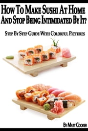 How To Make Sushi At Home And Stop Being Intimidated By It? (Step By Step Guide with Colorful Pictures) ebook by Kobo.Web.Store.Products.Fields.ContributorFieldViewModel