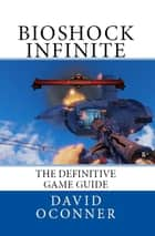 Bioshock Infinite The Definitive Game Guide ebook by David Oconner