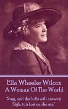 "A Woman Of The World - ""Sing, and the hills will answer; Sigh, it is lost on the air."" ebook by Ella Wheeler Wilcox"