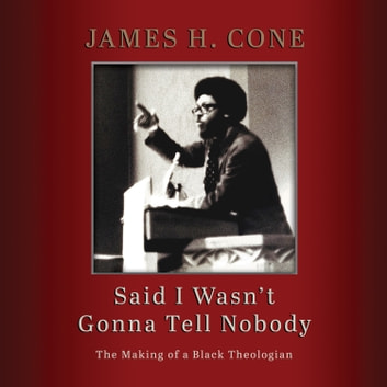 Said I Wasn't Gonna Tell Nobody - The Making of a Black Theologian audiobook by James H. Cone