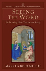 Seeing the Word (Studies in Theological Interpretation) - Refocusing New Testament Study ebook by Markus Bockmuehl