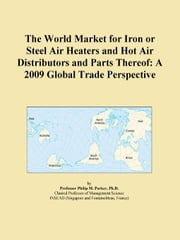 The World Market for Iron or Steel Air Heaters and Hot Air Distributors and Parts Thereof: A 2009 Global Trade Perspective ebook by ICON Group International, Inc.