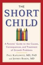 The Short Child - A Parents' Guide to the Causes, Consequences, and Treatment of Growth Problems ebook by Paul Kaplowitz, Jefrey Baron