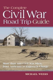 The Complete Civil War Road Trip Guide: 10 Weekend Tours and More than 400 Sites, from Antietam to Zagonyi's Charge ebook by Michael Weeks