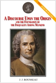 A Discourse Upon The Origin And The Foundation Of The Inequality Among Mankind - (FREE Audiobook Included!) ebook by J.J. ROUSSEAU