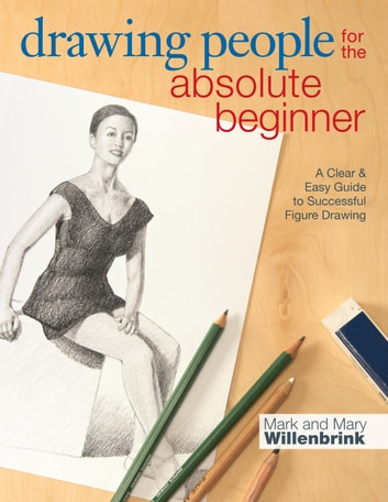 Drawing People for the Absolute Beginner - A Clear & Easy Guide to Successful Figure Drawing ebook by Mark Willenbrink,Mary Willenbrink
