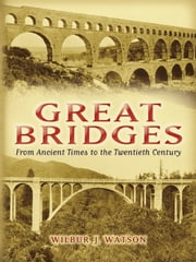 Great Bridges - From Ancient Times to the Twentieth Century ebook by Wilbur J. Watson