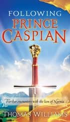 Following Prince Caspian - Further Encounters with the Lion of Narnia eBook by Thomas Williams