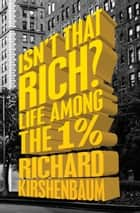 Isn't That Rich? - Life Among the 1 Percent ebook by Richard Kirshenbaum, Michael Gross