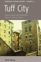 Tuff City - Urban Change and Contested Space in Central Naples ebook by Nick Dines