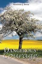 Dangerous Courage ebook by Alexandra J. Dover