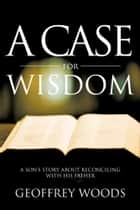 A Case for Wisdom - A Son'S Story About Reconciling with His Father ebook by