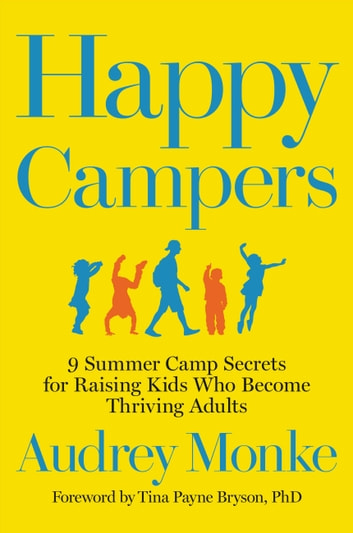 Happy Campers - 9 Summer Camp Secrets for Raising Kids Who Become Thriving Adults ebook by Audrey Monke