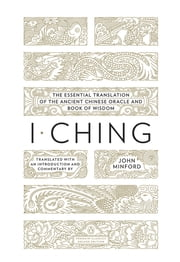 I Ching - The Essential Translation of the Ancient Chinese Oracle and Book of Wisdom ebook by John Minford
